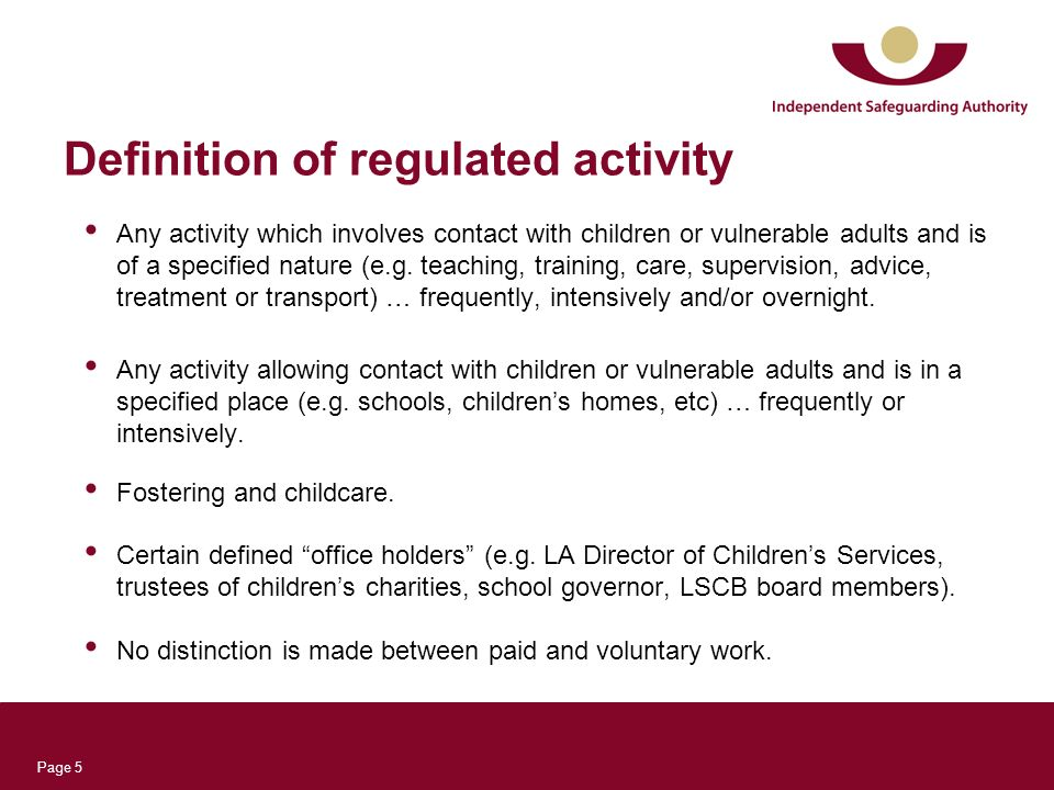 Page 5 Definition of regulated activity Any activity which involves contact with children or vulnerable adults and is of a specified nature (e.g. teac