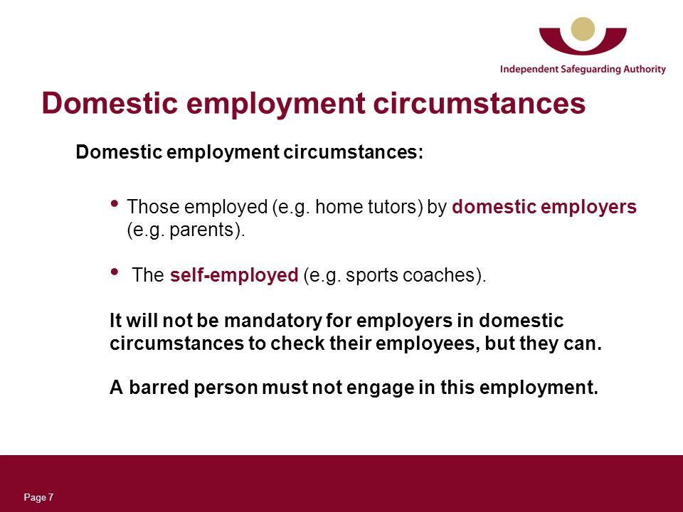 Page 7 Domestic employment circumstances Domestic employment circumstances: Those employed (e.g. home tutors) by domestic employers (e.g. parents). Th