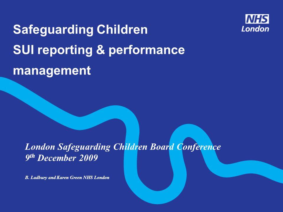 Safeguarding Children SUI reporting & performance management London Safeguarding Children Board Conference 9 th December 2009 B. Ladbury and Karen Gre