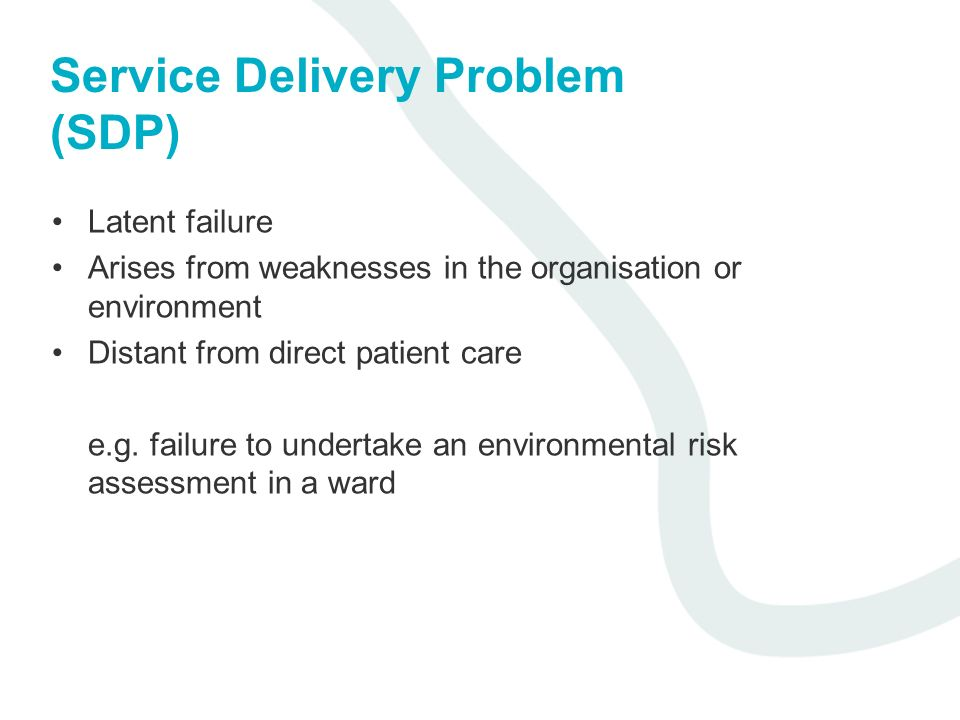 Service Delivery Problem (SDP) Latent failure Arises from weaknesses in the organisation or environment Distant from direct patient care e.g. failure
