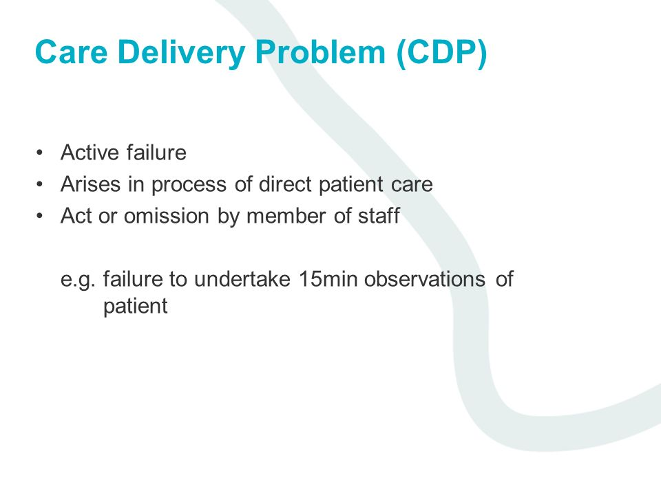Care Delivery Problem (CDP) Active failure Arises in process of direct patient care Act or omission by member of staff e.g. failure to undertake 15min