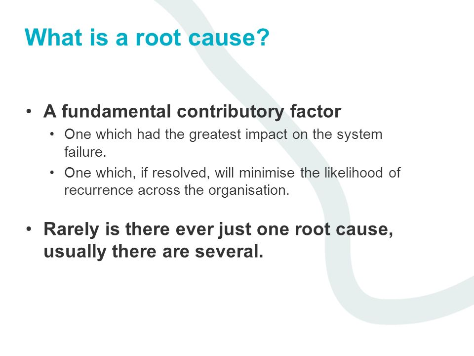 What is a root cause? A fundamental contributory factor One which had the greatest impact on the system failure. One which, if resolved, will minimise