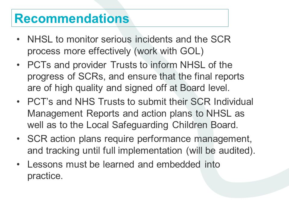 Recommendations NHSL to monitor serious incidents and the SCR process more effectively (work with GOL) PCTs and provider Trusts to inform NHSL of the