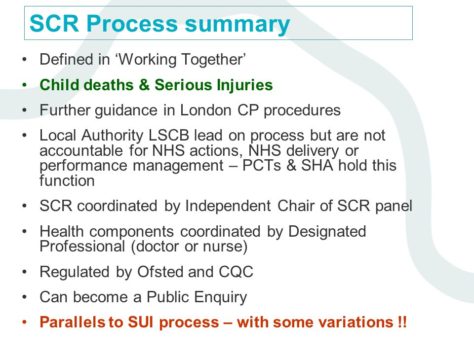 SCR Process summary Defined in Working Together Child deaths & Serious Injuries Further guidance in London CP procedures Local Authority LSCB lead on