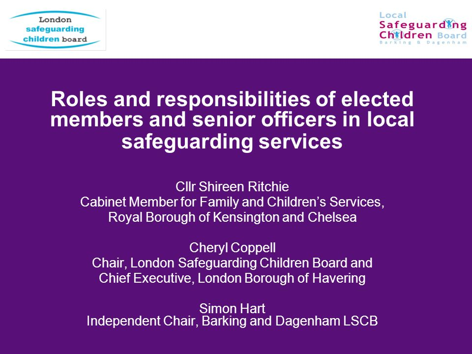 Roles and responsibilities of elected members and senior officers in local safeguarding services Cllr Shireen Ritchie Cabinet Member for Family and Ch
