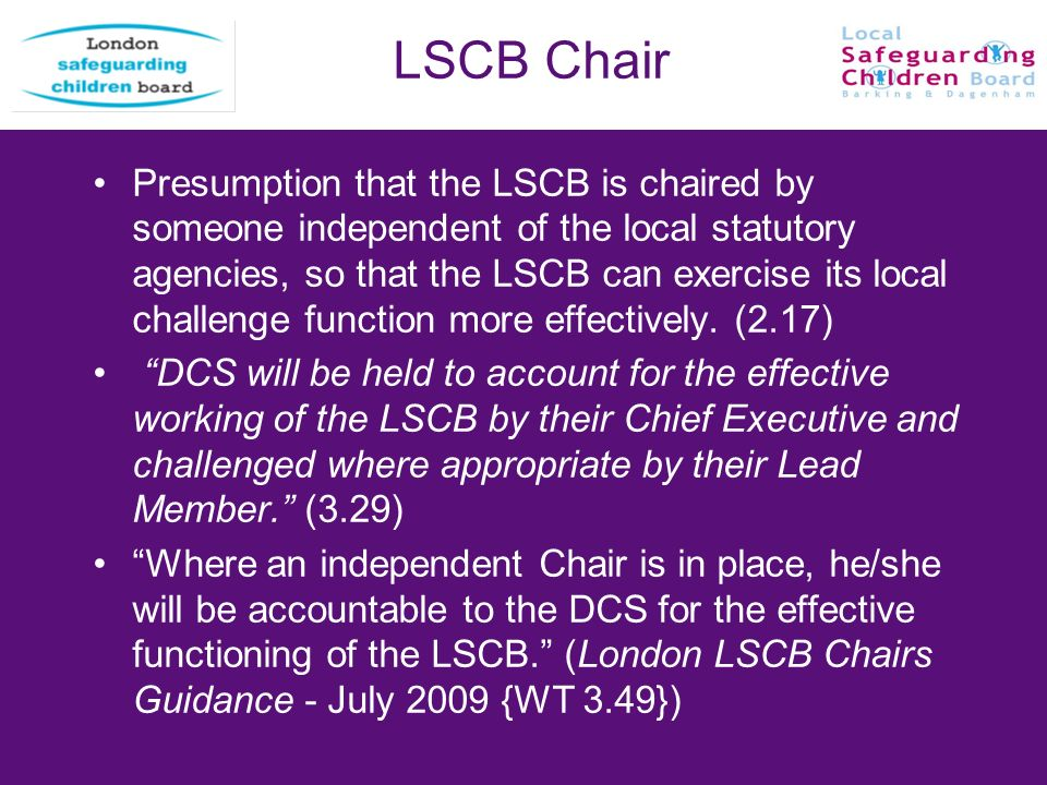 LSCB Chair Presumption that the LSCB is chaired by someone independent of the local statutory agencies, so that the LSCB can exercise its local challe