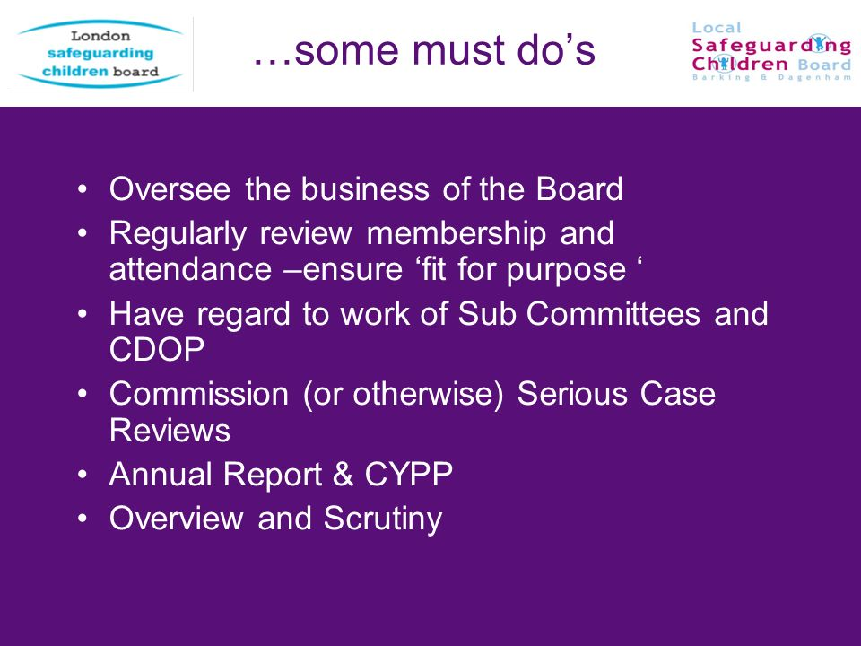…some must dos Oversee the business of the Board Regularly review membership and attendance –ensure fit for purpose Have regard to work of Sub Committ