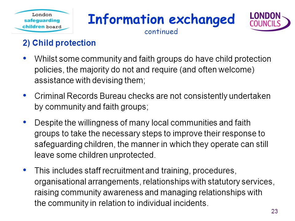 23 2) Child protection Whilst some community and faith groups do have child protection policies, the majority do not and require (and often welcome) assistance with devising them; Criminal Records Bureau checks are not consistently undertaken by community and faith groups; Despite the willingness of many local communities and faith groups to take the necessary steps to improve their response to safeguarding children, the manner in which they operate can still leave some children unprotected.