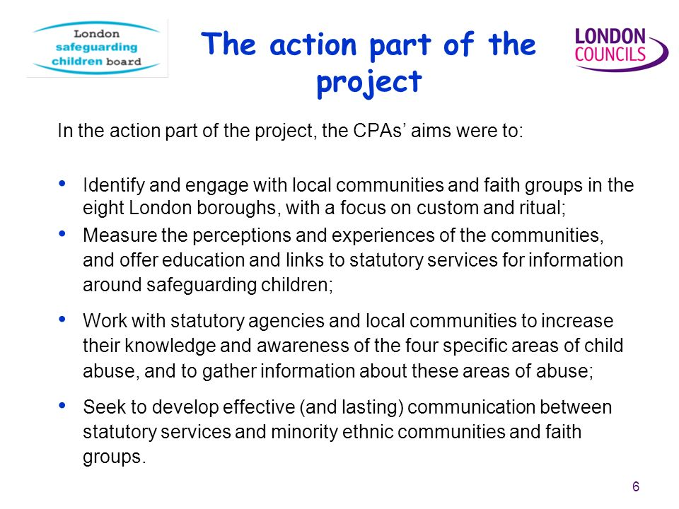 6 The action part of the project In the action part of the project, the CPAs aims were to: Identify and engage with local communities and faith groups in the eight London boroughs, with a focus on custom and ritual; Measure the perceptions and experiences of the communities, and offer education and links to statutory services for information around safeguarding children; Work with statutory agencies and local communities to increase their knowledge and awareness of the four specific areas of child abuse, and to gather information about these areas of abuse; Seek to develop effective (and lasting) communication between statutory services and minority ethnic communities and faith groups.
