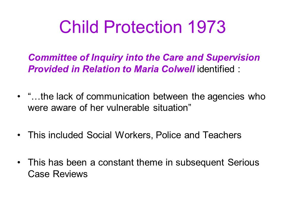 Child Protection 1973 Committee of Inquiry into the Care and Supervision Provided in Relation to Maria Colwell identified : …the lack of communication between the agencies who were aware of her vulnerable situation This included Social Workers, Police and Teachers This has been a constant theme in subsequent Serious Case Reviews