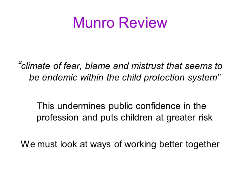Munro Review climate of fear, blame and mistrust that seems to be endemic within the child protection system This undermines public confidence in the profession and puts children at greater risk We must look at ways of working better together