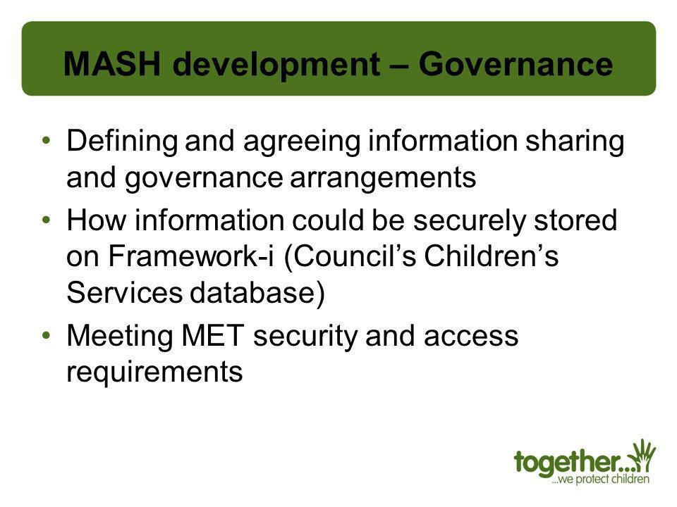 MASH development – Governance Defining and agreeing information sharing and governance arrangements How information could be securely stored on Framew