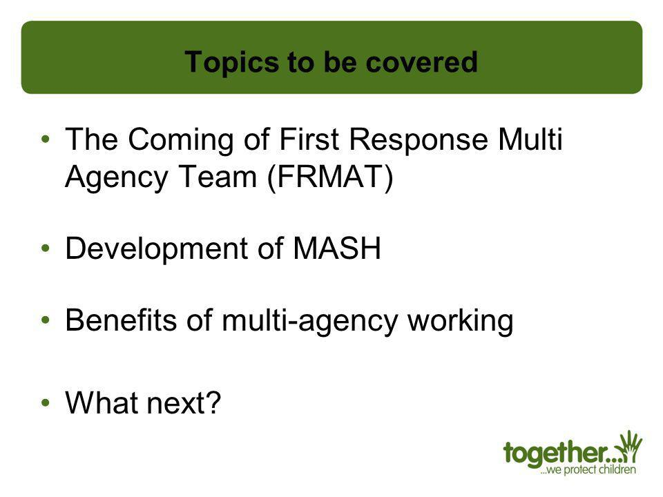 Topics to be covered The Coming of First Response Multi Agency Team (FRMAT) Development of MASH Benefits of multi-agency working What next?