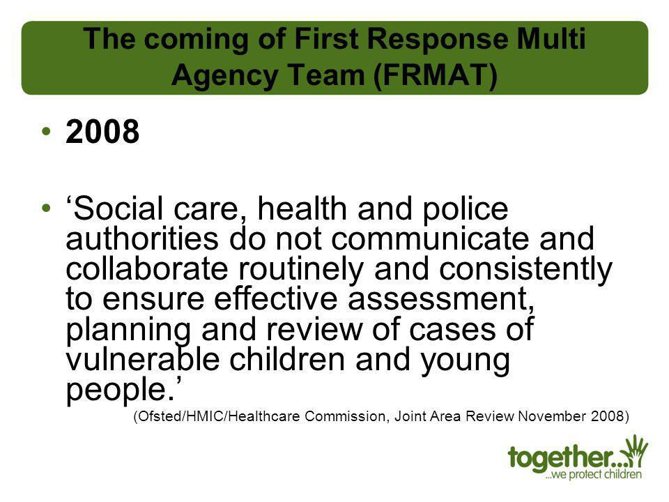 The coming of First Response Multi Agency Team (FRMAT) 2008 Social care, health and police authorities do not communicate and collaborate routinely an