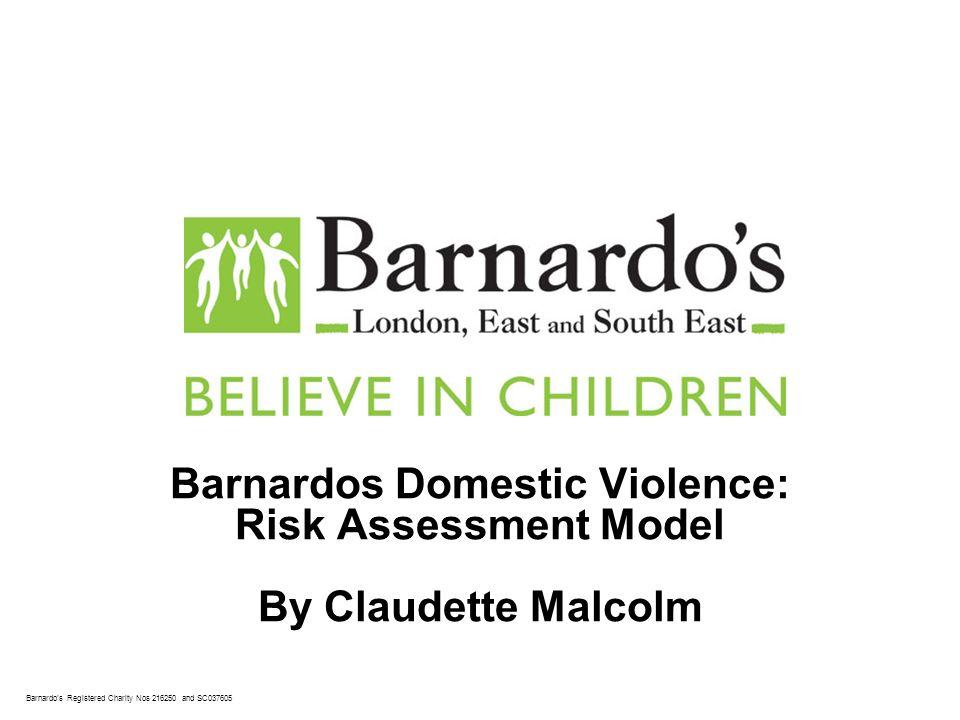 Barnardos Registered Charity Nos 216250 and SC037605 Barnardos Domestic Violence: Risk Assessment Model By Claudette Malcolm