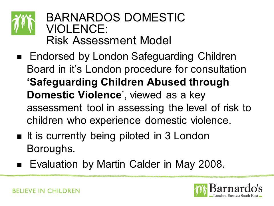 BARNARDOS DOMESTIC VIOLENCE: Risk Assessment Model Endorsed by London Safeguarding Children Board in its London procedure for consultation Safeguardin
