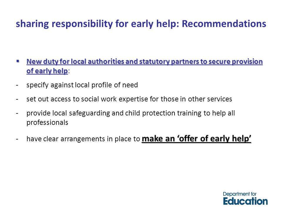 New duty for local authorities and statutory partners to secure provision of early help New duty for local authorities and statutory partners to secure provision of early help: -specify against local profile of need -set out access to social work expertise for those in other services -provide local safeguarding and child protection training to help all professionals make an offer of early help -have clear arrangements in place to make an offer of early help sharing responsibility for early help: Recommendations