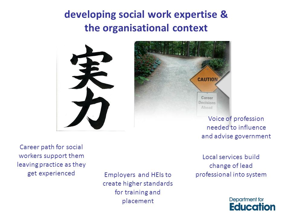 developing social work expertise & the organisational context Voice of profession needed to influence and advise government Local services build change of lead professional into system Employers and HEIs to create higher standards for training and placement Career path for social workers support them leaving practice as they get experienced