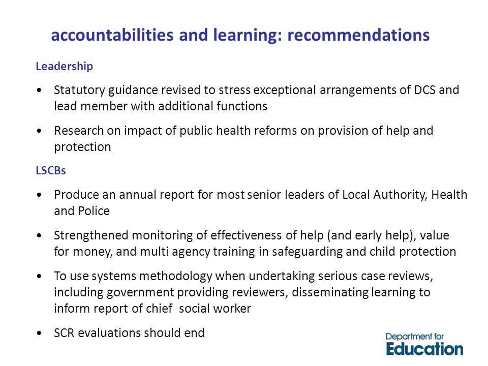 Leadership Statutory guidance revised to stress exceptional arrangements of DCS and lead member with additional functions Research on impact of public health reforms on provision of help and protection LSCBs Produce an annual report for most senior leaders of Local Authority, Health and Police Strengthened monitoring of effectiveness of help (and early help), value for money, and multi agency training in safeguarding and child protection To use systems methodology when undertaking serious case reviews, including government providing reviewers, disseminating learning to inform report of chief social worker SCR evaluations should end accountabilities and learning: recommendations
