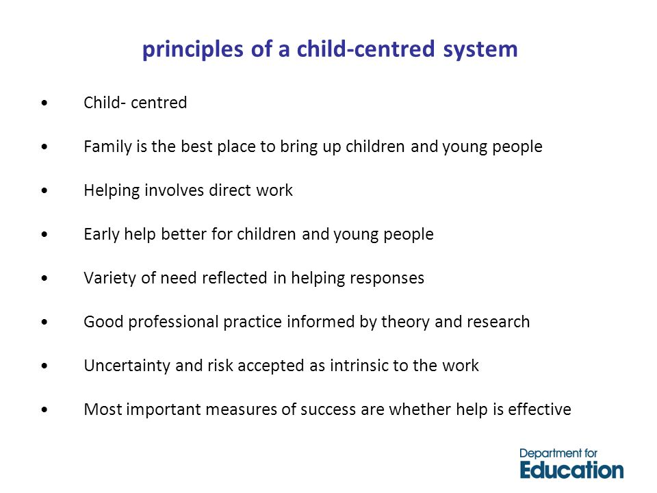 principles of a child-centred system Child- centred Family is the best place to bring up children and young people Helping involves direct work Early help better for children and young people Variety of need reflected in helping responses Good professional practice informed by theory and research Uncertainty and risk accepted as intrinsic to the work Most important measures of success are whether help is effective