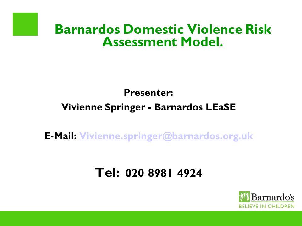 Barnardos Domestic Violence Risk Assessment Model. Presenter: Vivienne Springer - Barnardos LEaSE E-Mail: Vivienne.springer@barnardos.org.ukVivienne.s