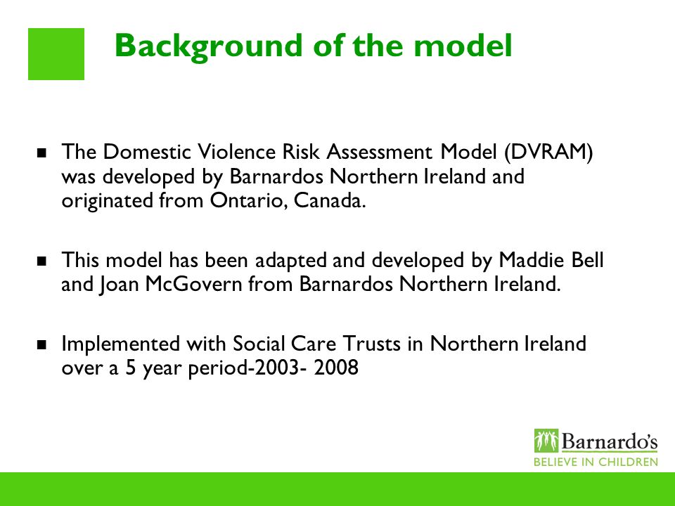 Background of the model The Domestic Violence Risk Assessment Model (DVRAM) was developed by Barnardos Northern Ireland and originated from Ontario, C