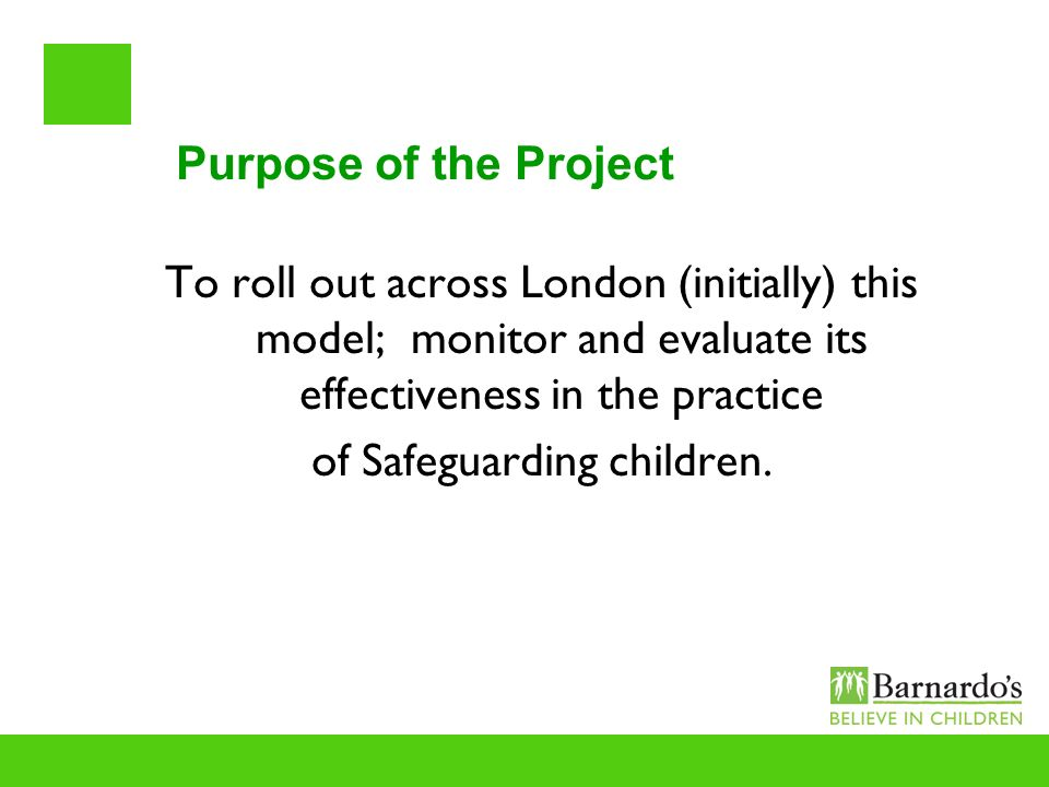 Purpose of the Project To roll out across London (initially) this model; monitor and evaluate its effectiveness in the practice of Safeguarding childr