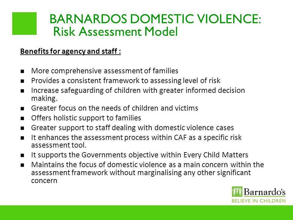 BARNARDOS DOMESTIC VIOLENCE: Risk Assessment Model Benefits for agency and staff : More comprehensive assessment of families Provides a consistent fra