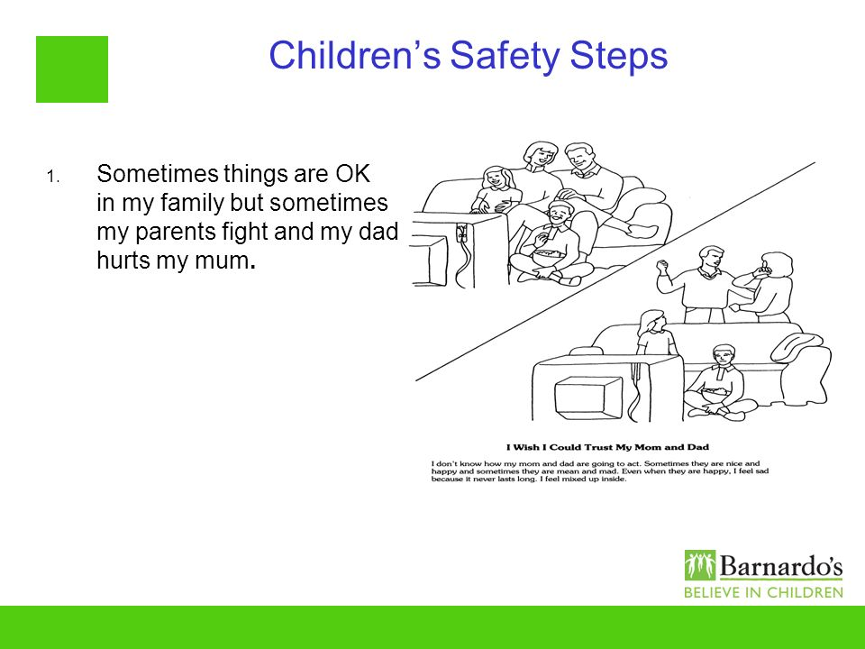 Childrens Safety Steps 1. Sometimes things are OK in my family but sometimes my parents fight and my dad hurts my mum.