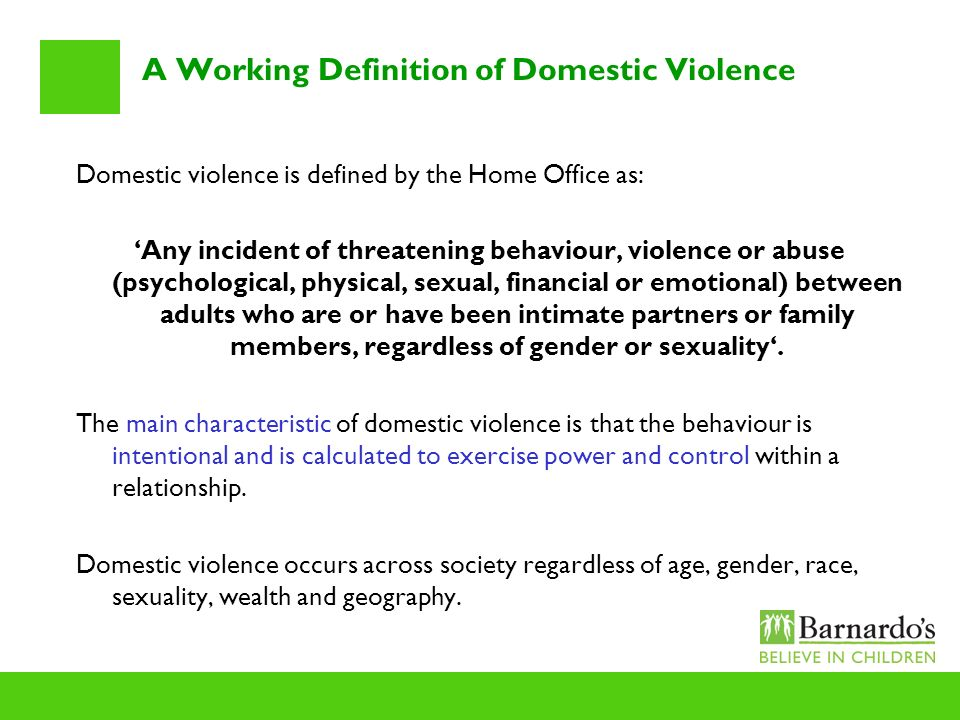 A Working Definition of Domestic Violence Domestic violence is defined by the Home Office as: Any incident of threatening behaviour, violence or abuse