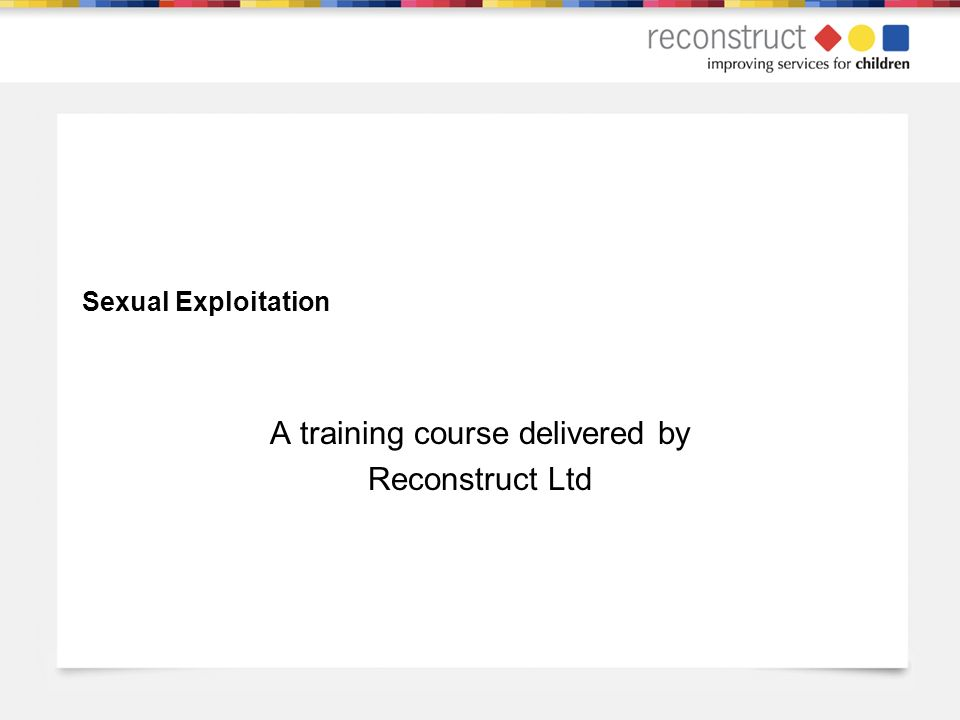 Sexual Exploitation A training course delivered by Reconstruct Ltd