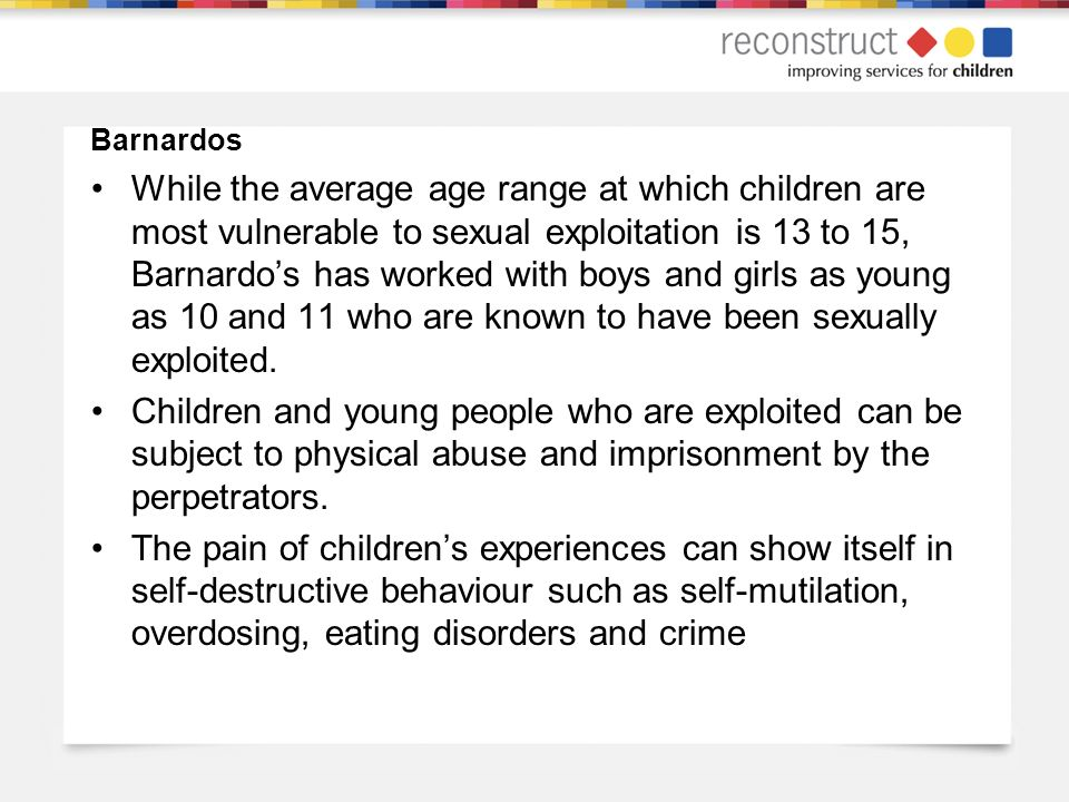 Barnardos While the average age range at which children are most vulnerable to sexual exploitation is 13 to 15, Barnardos has worked with boys and girls as young as 10 and 11 who are known to have been sexually exploited.