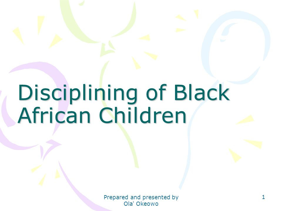 Disciplining of Black African Children 1 Prepared and presented by Ola' Okeowo