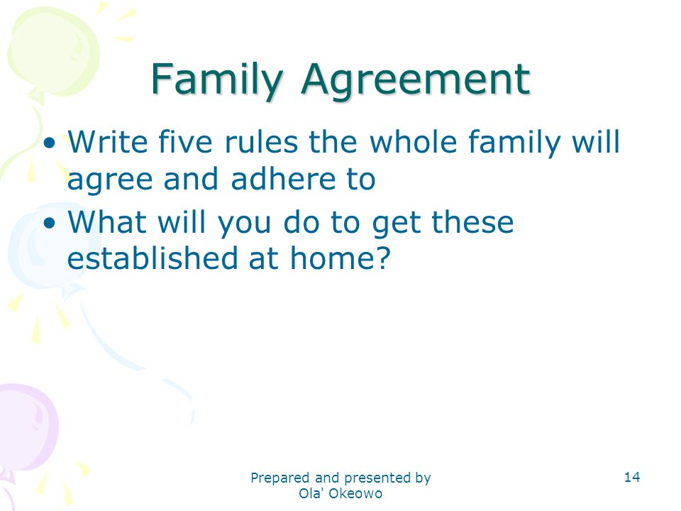 Family Agreement Write five rules the whole family will agree and adhere to What will you do to get these established at home? 14 Prepared and present