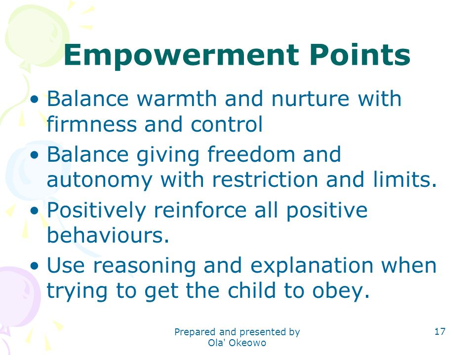 Empowerment Points Balance warmth and nurture with firmness and control Balance giving freedom and autonomy with restriction and limits.