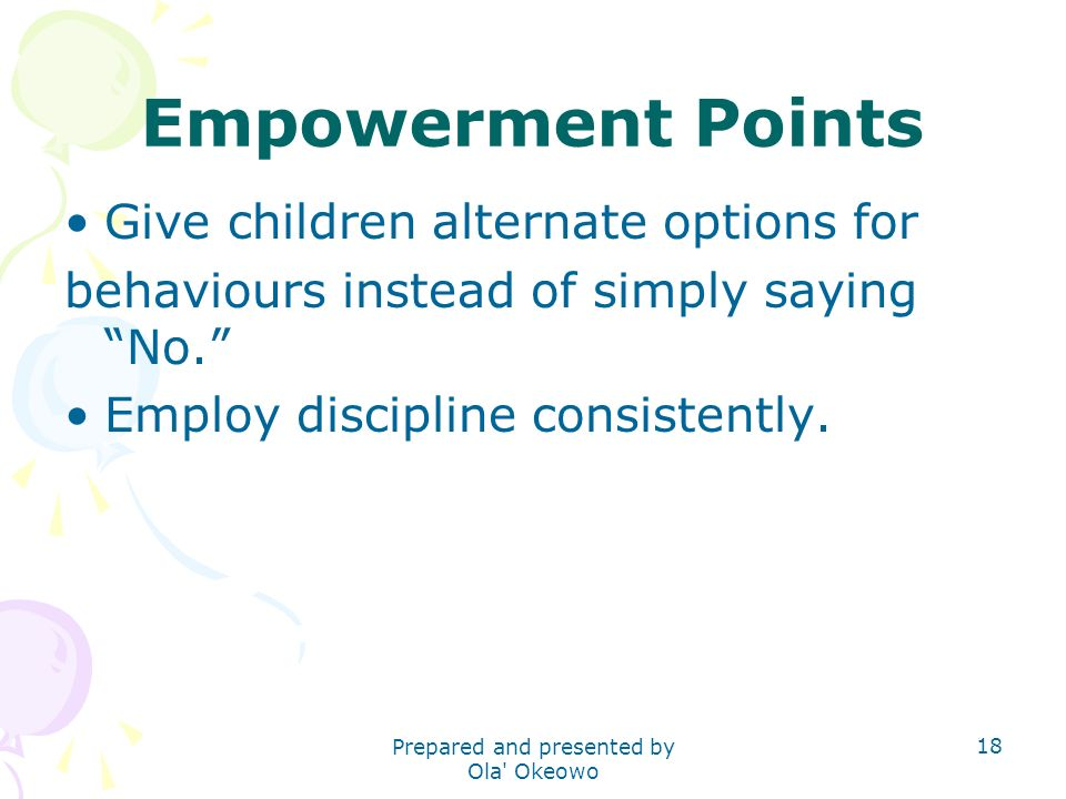 Empowerment Points Give children alternate options for behaviours instead of simply saying No. Employ discipline consistently. 18 Prepared and present