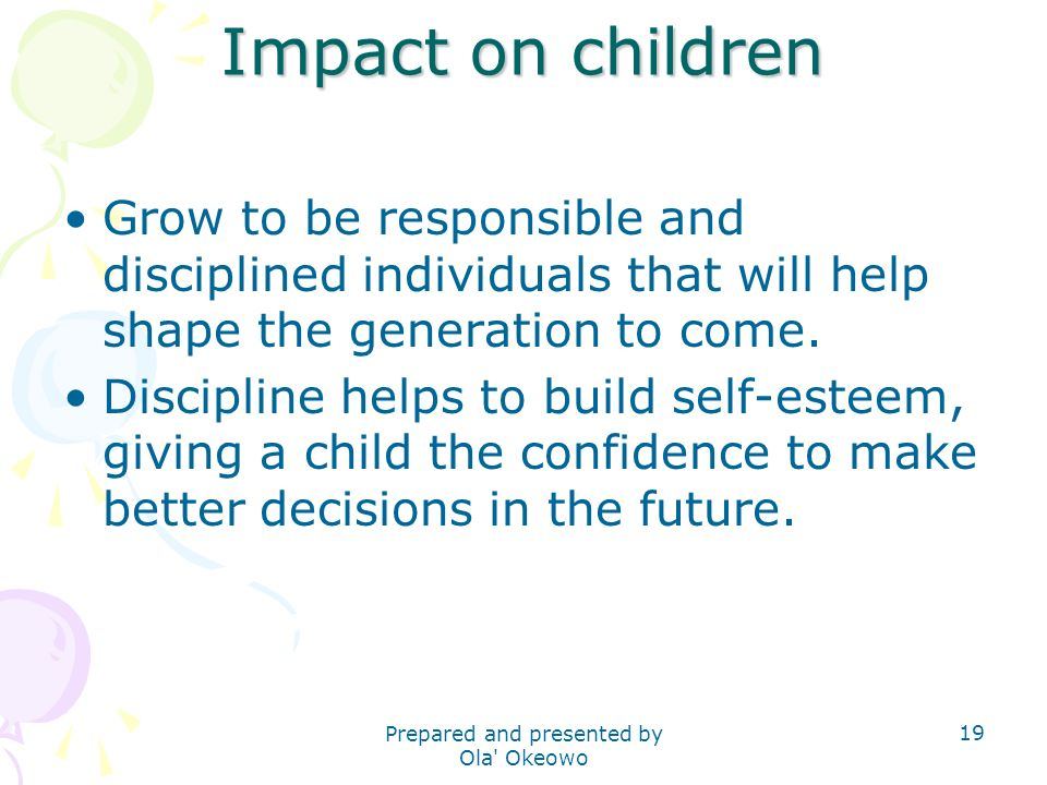 Impact on children Grow to be responsible and disciplined individuals that will help shape the generation to come.