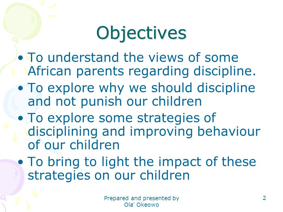 Objectives To understand the views of some African parents regarding discipline. To explore why we should discipline and not punish our children To ex