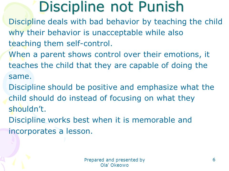 Discipline not Punish Discipline deals with bad behavior by teaching the child why their behavior is unacceptable while also teaching them self-contro