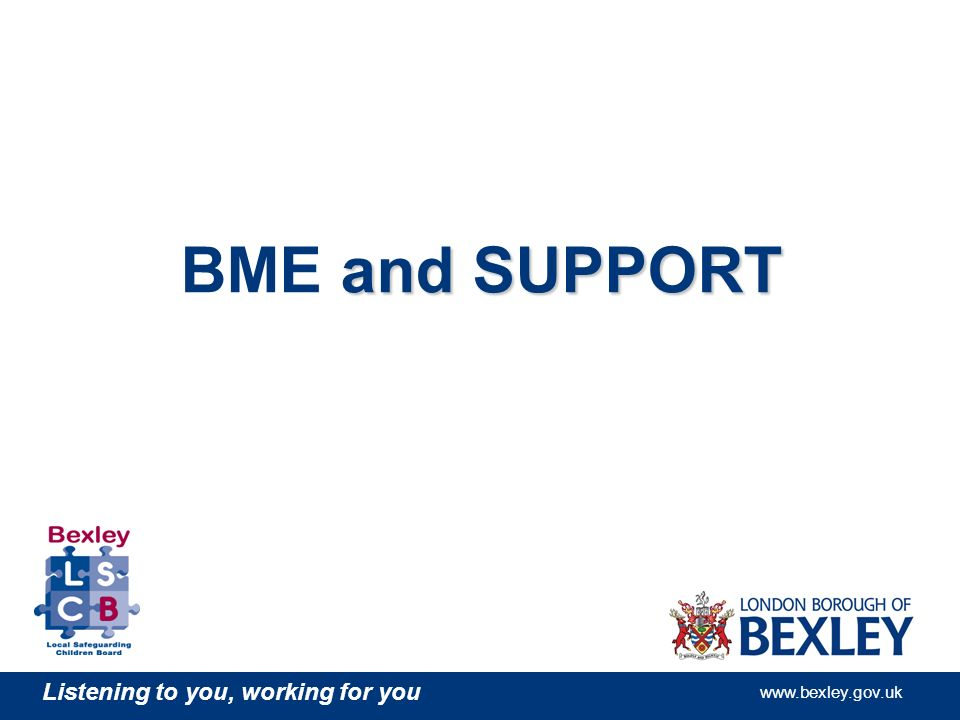 Listening to you, working for you www.bexley.gov.uk and SUPPORT BME and SUPPORT