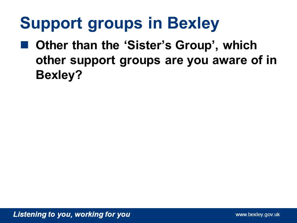 www.bexley.gov.uk Listening to you, working for you www.bexley.gov.uk Listening to you, working for you www.bexley.gov.uk Listening to you, working for you www.bexley.gov.uk Support groups in Bexley Other than the Sisters Group, which other support groups are you aware of in Bexley?