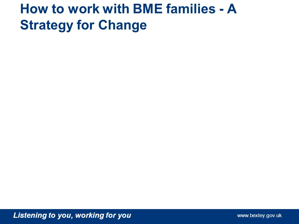 www.bexley.gov.uk Listening to you, working for you www.bexley.gov.uk Listening to you, working for you www.bexley.gov.uk Listening to you, working for you www.bexley.gov.uk How to work with BME families - A Strategy for Change