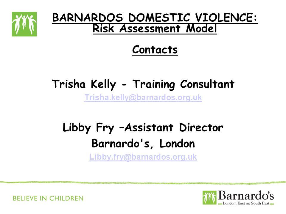 BARNARDOS DOMESTIC VIOLENCE: Risk Assessment Model Contacts Trisha Kelly - Training Consultant Trisha.kelly@barnardos.org.uk Libby Fry –Assistant Director Barnardo s, London Libby.fry@barnardos.org.uk