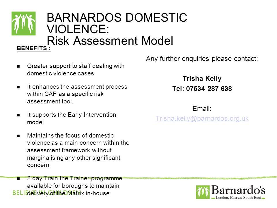 BARNARDOS DOMESTIC VIOLENCE: Risk Assessment Model BENEFITS : Greater support to staff dealing with domestic violence cases It enhances the assessment
