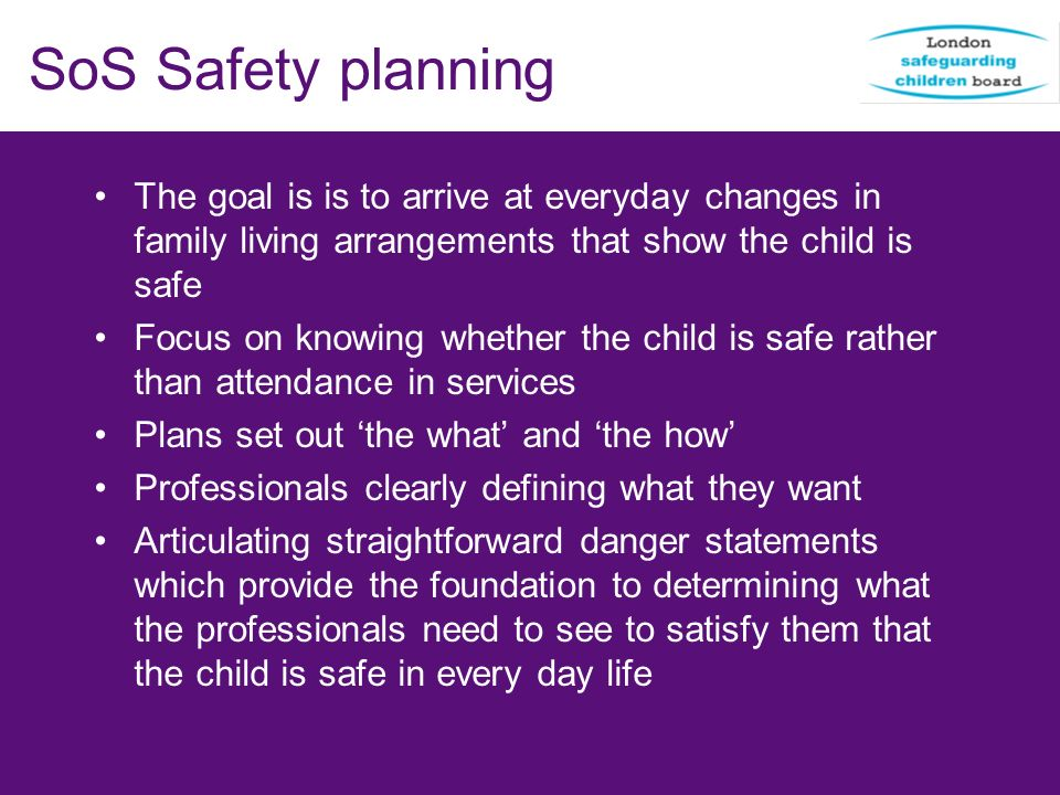 SoS Safety planning The goal is is to arrive at everyday changes in family living arrangements that show the child is safe Focus on knowing whether th
