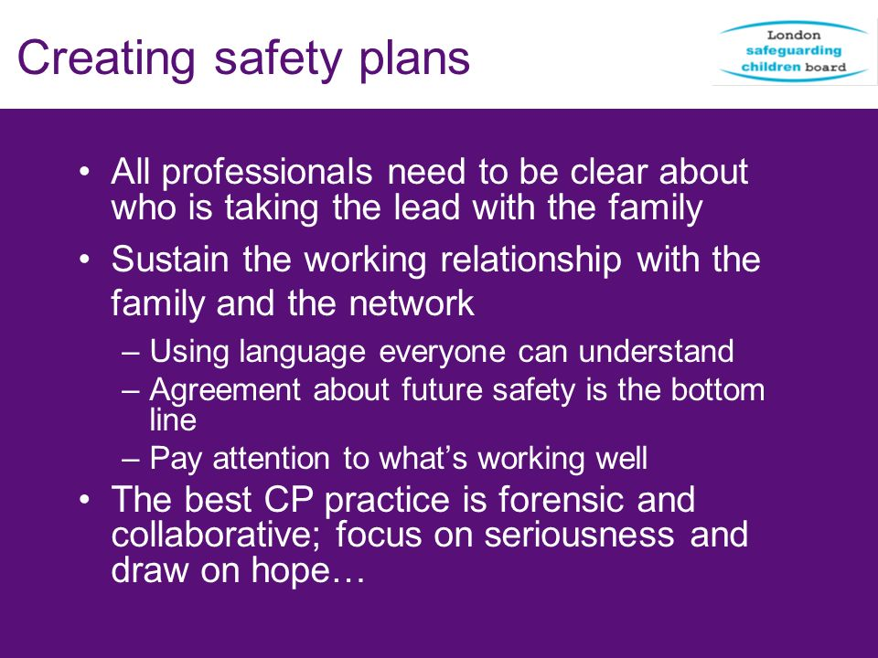 Creating safety plans All professionals need to be clear about who is taking the lead with the family Sustain the working relationship with the family