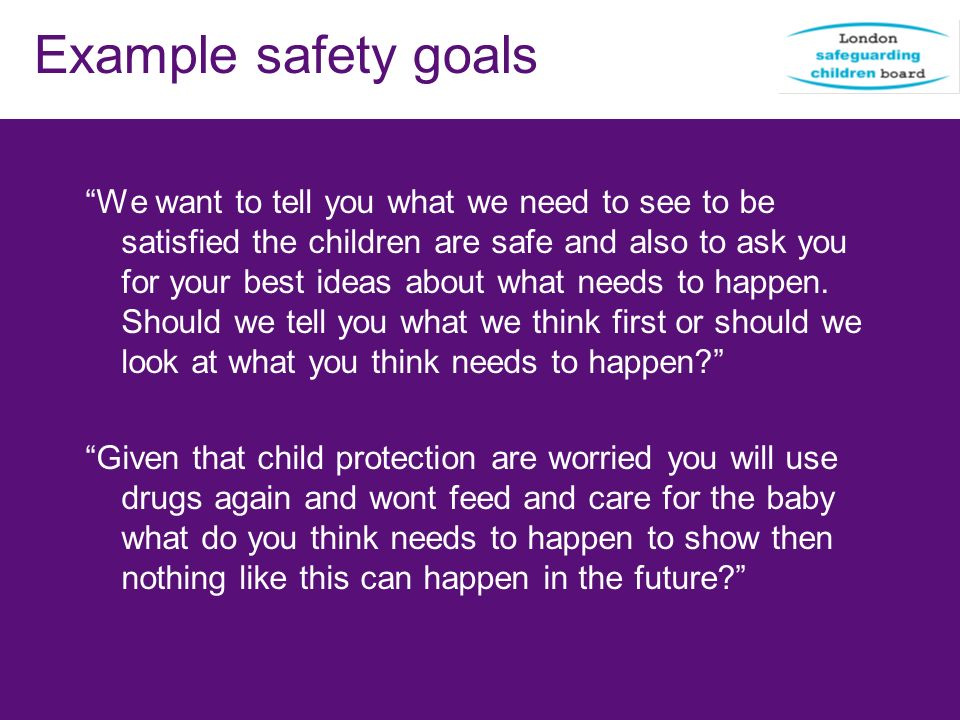 Example safety goals We want to tell you what we need to see to be satisfied the children are safe and also to ask you for your best ideas about what