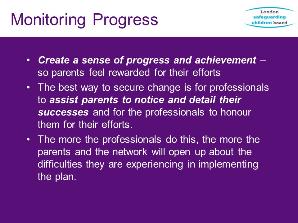 Monitoring Progress Create a sense of progress and achievement – so parents feel rewarded for their efforts The best way to secure change is for profe