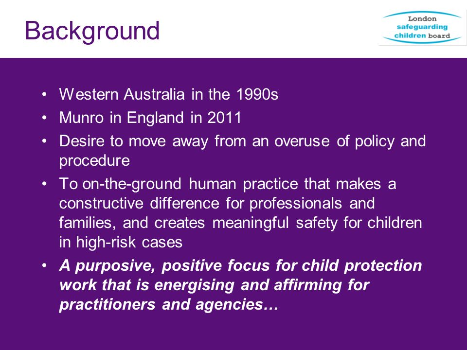 Background Western Australia in the 1990s Munro in England in 2011 Desire to move away from an overuse of policy and procedure To on-the-ground human