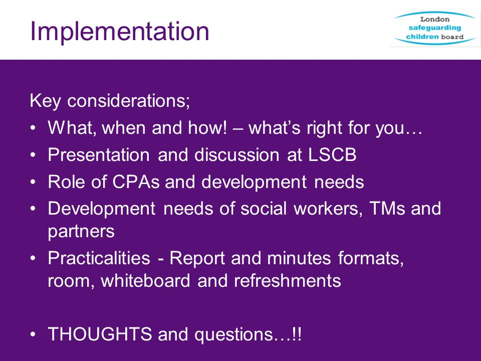 Implementation Key considerations; What, when and how! – whats right for you… Presentation and discussion at LSCB Role of CPAs and development needs D